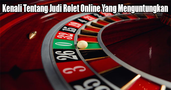 Kenali Tentang Judi Rolet Online Yang Menguntungkan