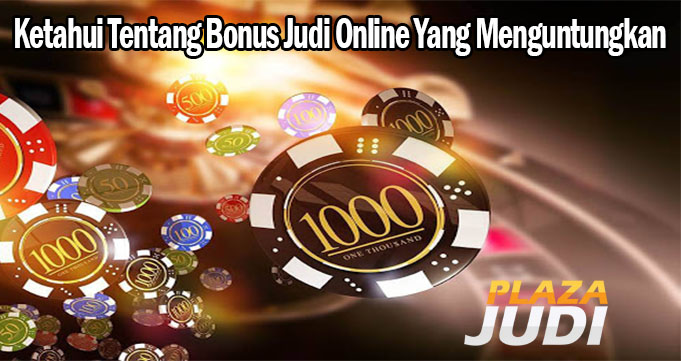 Ketahui Tentang Bonus Judi Online Yang Menguntungkan